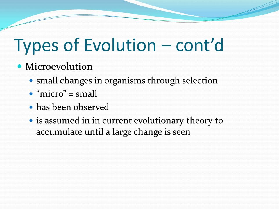 Types of Evolution – contd Microevolution small changes in organisms through selection micro = small has been observed is assumed in in current evolut