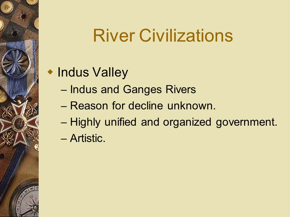 River Civilizations Indus Valley – Indus and Ganges Rivers – Reason for decline unknown. – Highly unified and organized government. – Artistic.