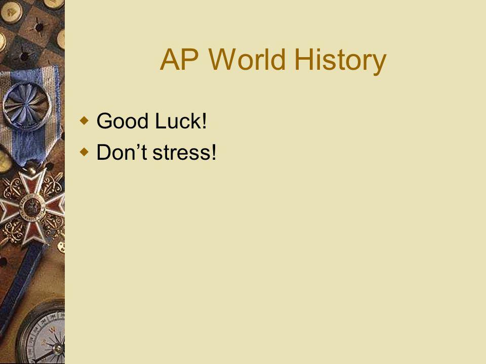 AP World History Good Luck! Dont stress!