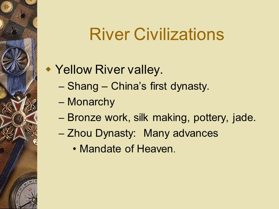 River Civilizations Yellow River valley. – Shang – Chinas first dynasty. – Monarchy – Bronze work, silk making, pottery, jade. – Zhou Dynasty: Many ad