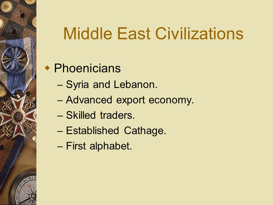 Middle East Civilizations Phoenicians – Syria and Lebanon. – Advanced export economy. – Skilled traders. – Established Cathage. – First alphabet.