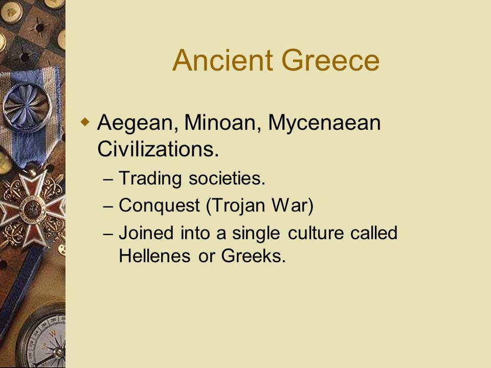 Ancient Greece Aegean, Minoan, Mycenaean Civilizations. – Trading societies. – Conquest (Trojan War) – Joined into a single culture called Hellenes or