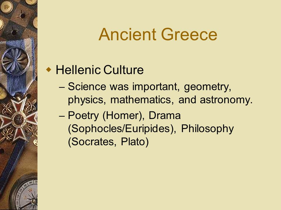 Ancient Greece Hellenic Culture – Science was important, geometry, physics, mathematics, and astronomy. – Poetry (Homer), Drama (Sophocles/Euripides),