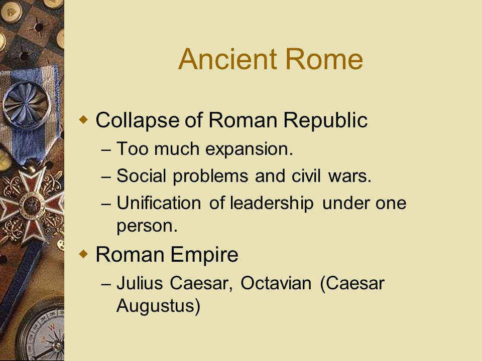 Ancient Rome Collapse of Roman Republic – Too much expansion. – Social problems and civil wars. – Unification of leadership under one person. Roman Em