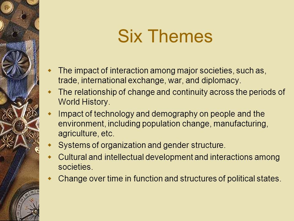 Six Themes The impact of interaction among major societies, such as, trade, international exchange, war, and diplomacy. The relationship of change and