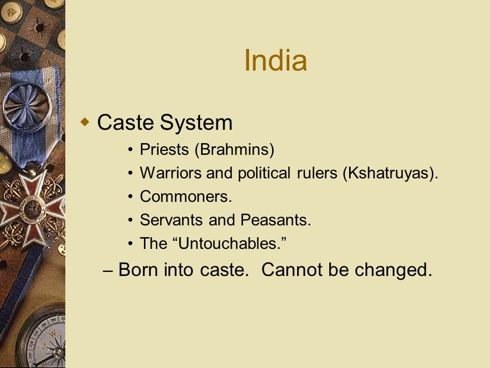 India Caste System Priests (Brahmins) Warriors and political rulers (Kshatruyas). Commoners. Servants and Peasants. The Untouchables. – Born into cast