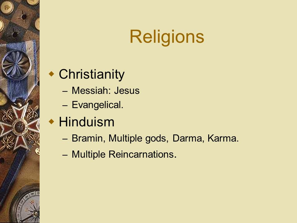 Religions Christianity – Messiah: Jesus – Evangelical. Hinduism – Bramin, Multiple gods, Darma, Karma. – Multiple Reincarnations.
