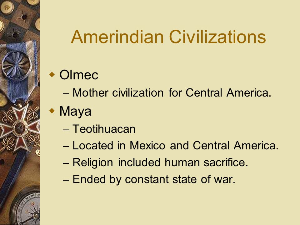 Amerindian Civilizations Olmec – Mother civilization for Central America. Maya – Teotihuacan – Located in Mexico and Central America. – Religion inclu
