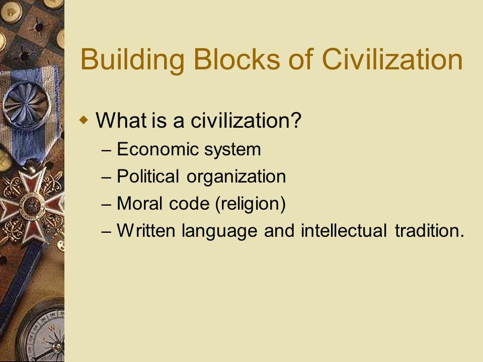 Building Blocks of Civilization What is a civilization? – Economic system – Political organization – Moral code (religion) – Written language and inte