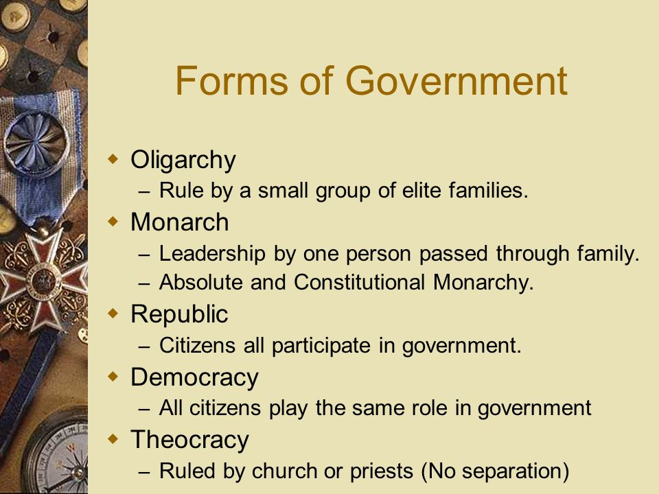 Forms of Government Oligarchy – Rule by a small group of elite families. Monarch – Leadership by one person passed through family. – Absolute and Cons