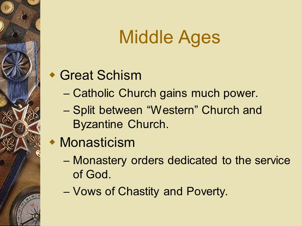 Middle Ages Great Schism – Catholic Church gains much power. – Split between Western Church and Byzantine Church. Monasticism – Monastery orders dedic