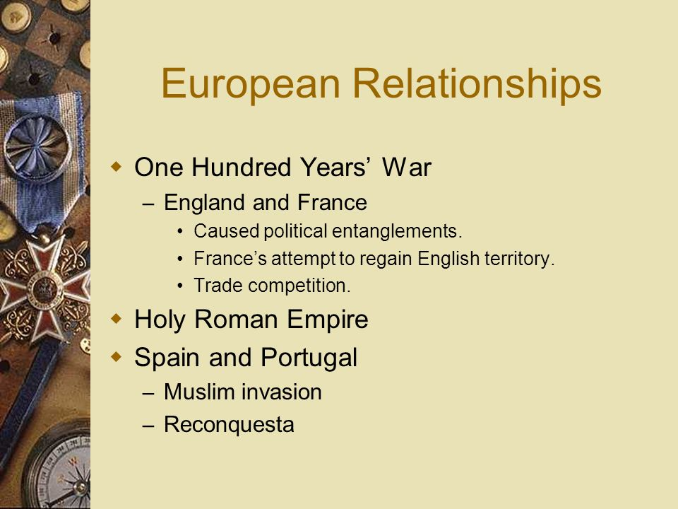 European Relationships One Hundred Years War – England and France Caused political entanglements. Frances attempt to regain English territory. Trade c