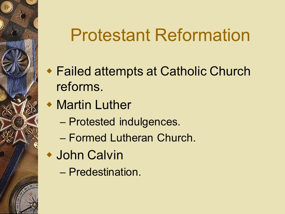 Protestant Reformation Failed attempts at Catholic Church reforms. Martin Luther – Protested indulgences. – Formed Lutheran Church. John Calvin – Pred