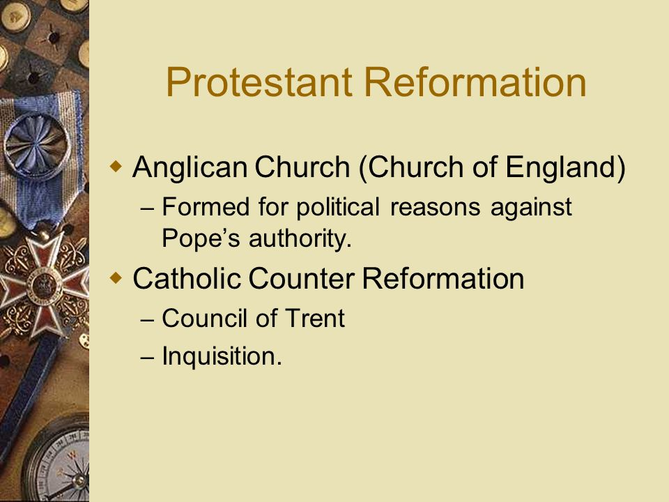 Protestant Reformation Anglican Church (Church of England) – Formed for political reasons against Popes authority. Catholic Counter Reformation – Coun