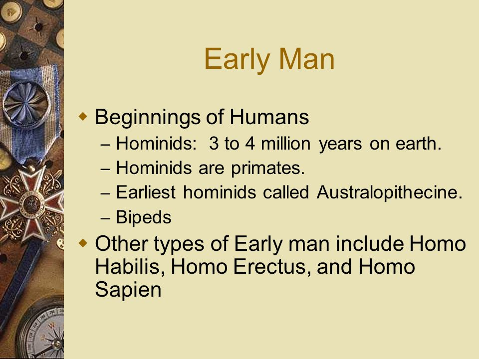 Early Man Beginnings of Humans – Hominids: 3 to 4 million years on earth. – Hominids are primates. – Earliest hominids called Australopithecine. – Bip