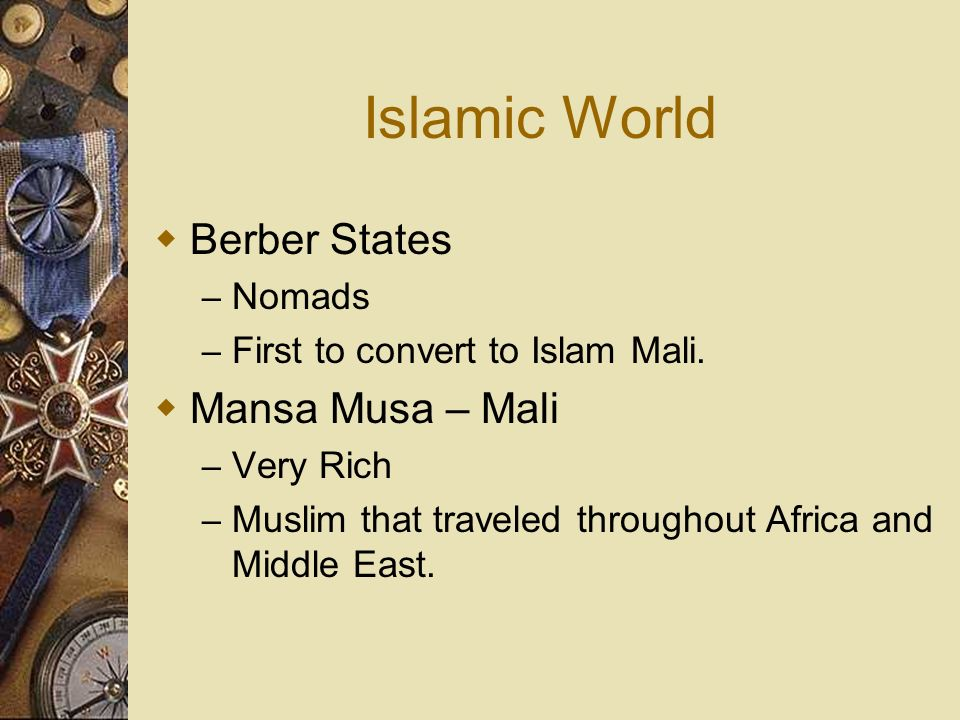 Islamic World Berber States – Nomads – First to convert to Islam Mali. Mansa Musa – Mali – Very Rich – Muslim that traveled throughout Africa and Midd