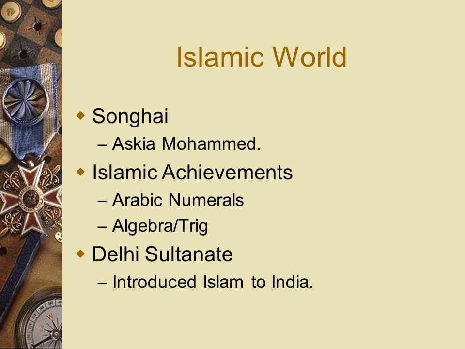 Islamic World Songhai – Askia Mohammed. Islamic Achievements – Arabic Numerals – Algebra/Trig Delhi Sultanate – Introduced Islam to India.