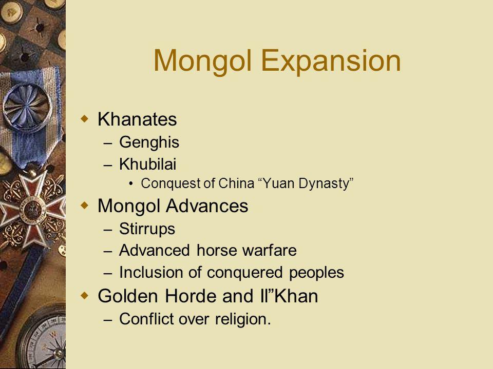 Mongol Expansion Khanates – Genghis – Khubilai Conquest of China Yuan Dynasty Mongol Advances – Stirrups – Advanced horse warfare – Inclusion of conqu