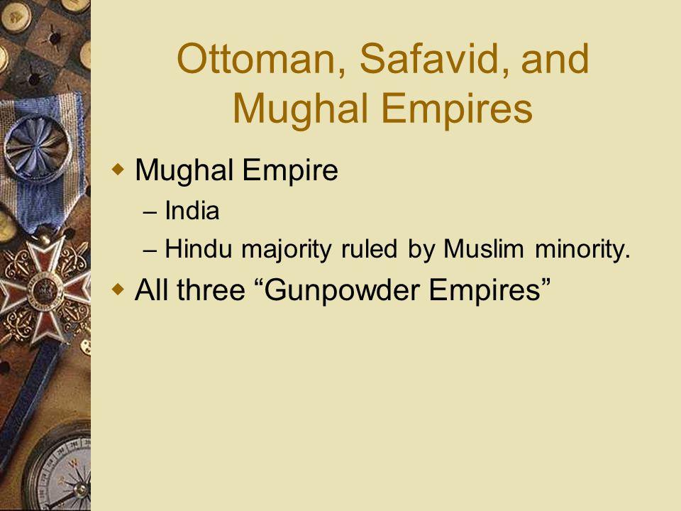 Ottoman, Safavid, and Mughal Empires Mughal Empire – India – Hindu majority ruled by Muslim minority. All three Gunpowder Empires