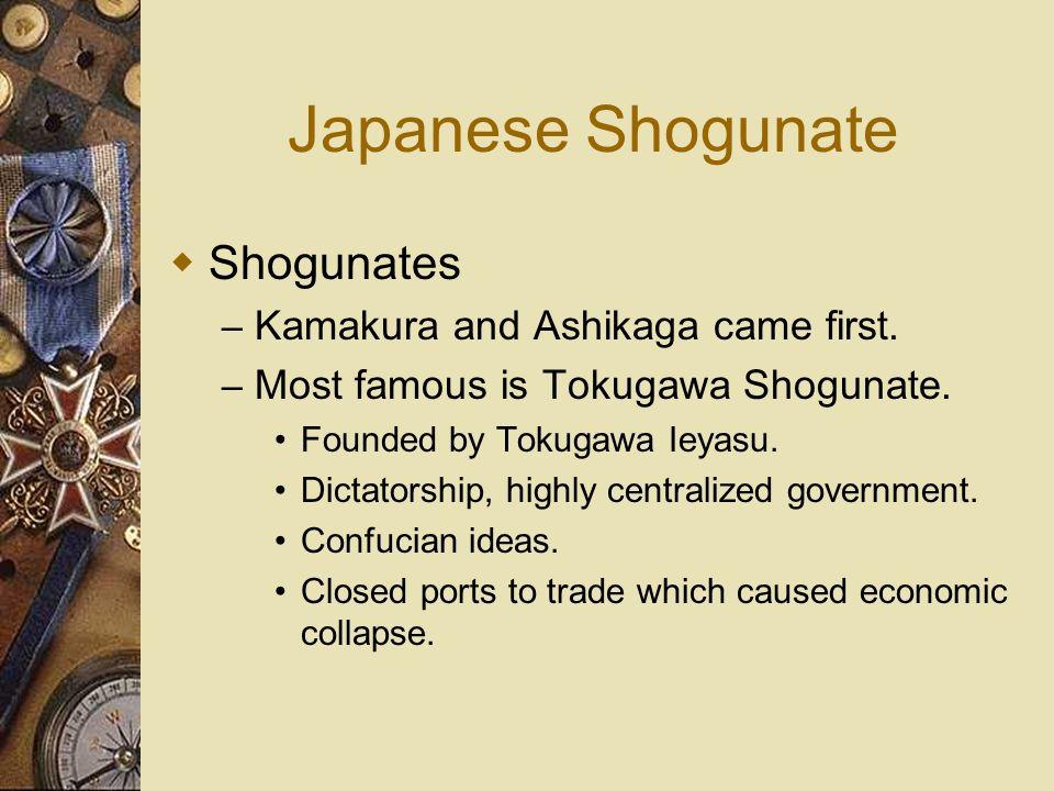 Japanese Shogunate Shogunates – Kamakura and Ashikaga came first. – Most famous is Tokugawa Shogunate. Founded by Tokugawa Ieyasu. Dictatorship, highl