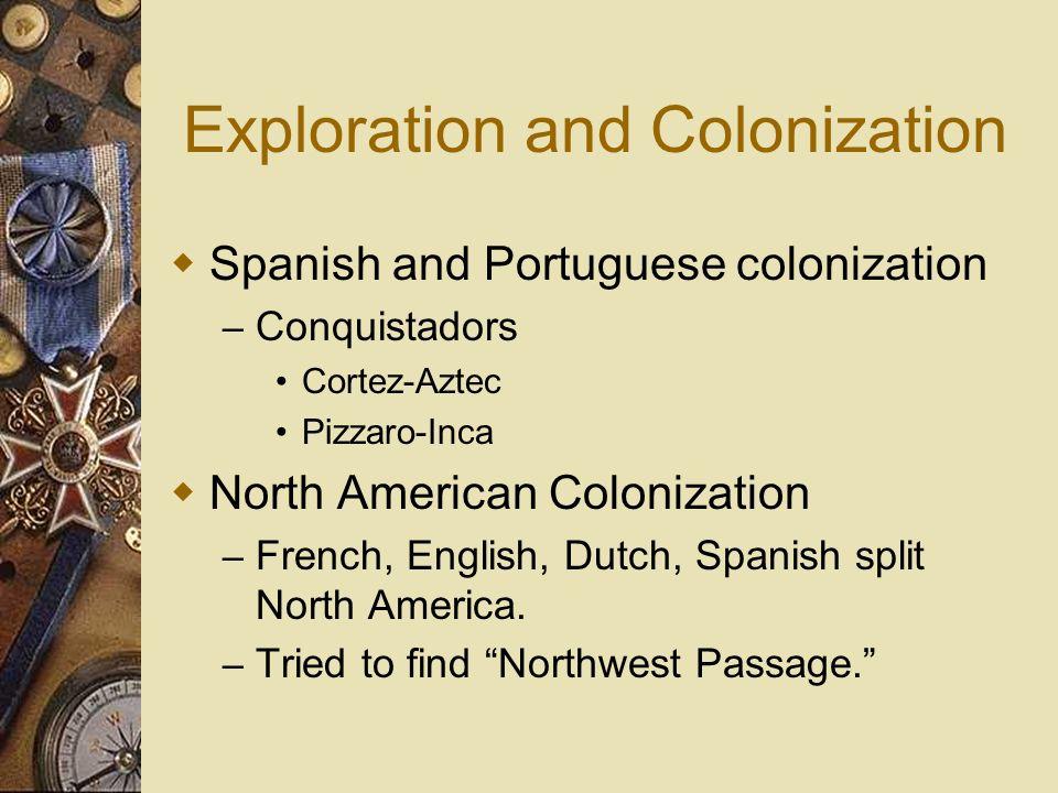 Exploration and Colonization Spanish and Portuguese colonization – Conquistadors Cortez-Aztec Pizzaro-Inca North American Colonization – French, Engli