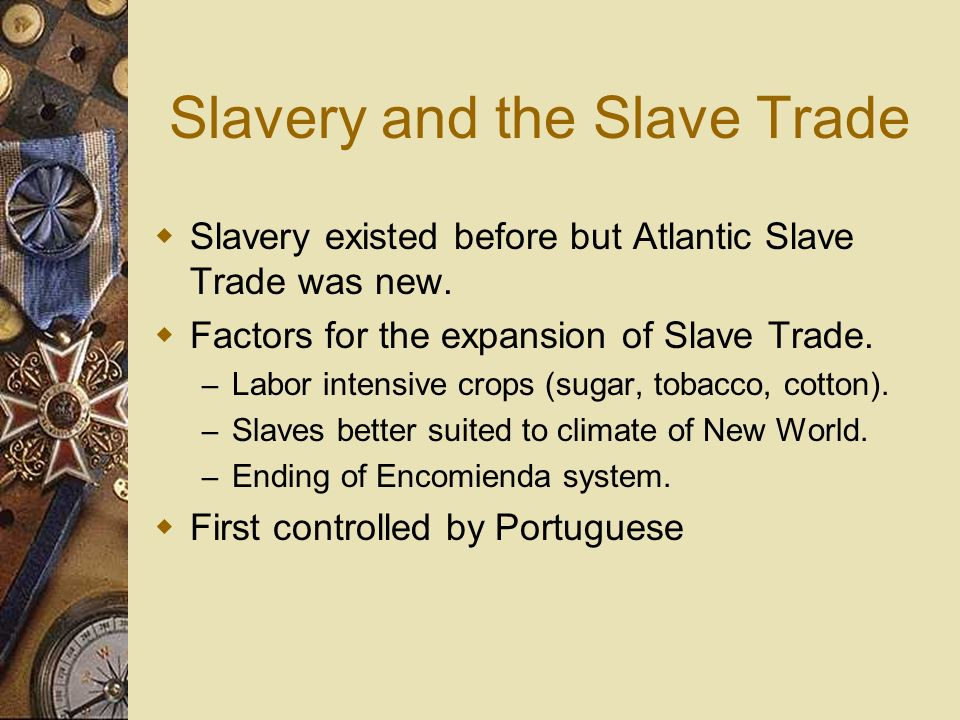 Slavery and the Slave Trade Slavery existed before but Atlantic Slave Trade was new. Factors for the expansion of Slave Trade. – Labor intensive crops