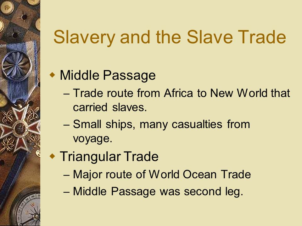Slavery and the Slave Trade Middle Passage – Trade route from Africa to New World that carried slaves. – Small ships, many casualties from voyage. Tri
