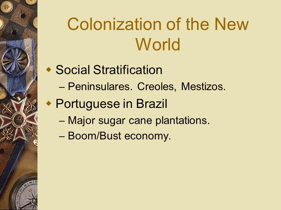 Colonization of the New World Social Stratification – Peninsulares. Creoles, Mestizos. Portuguese in Brazil – Major sugar cane plantations. – Boom/Bus