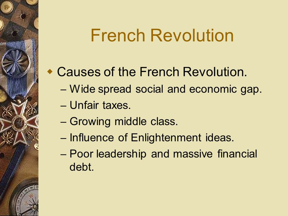 French Revolution Causes of the French Revolution. – Wide spread social and economic gap. – Unfair taxes. – Growing middle class. – Influence of Enlig