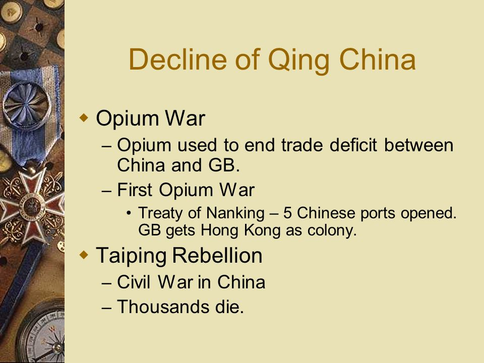Decline of Qing China Opium War – Opium used to end trade deficit between China and GB. – First Opium War Treaty of Nanking – 5 Chinese ports opened.