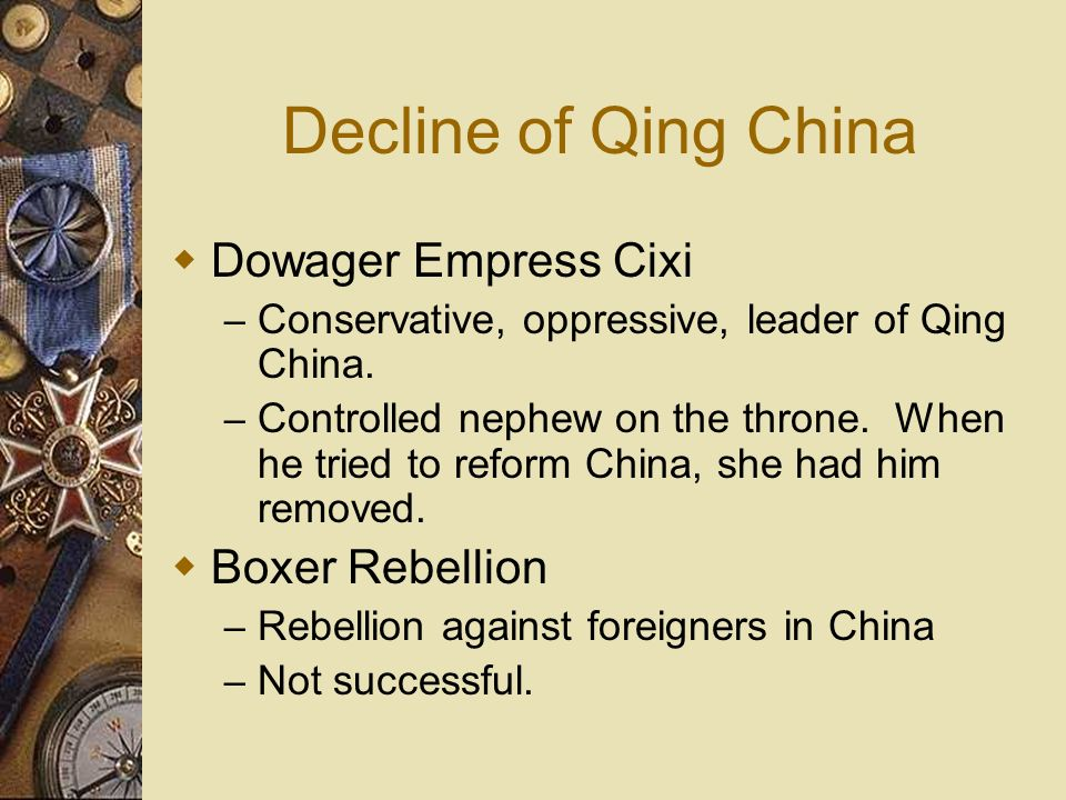 Decline of Qing China Dowager Empress Cixi – Conservative, oppressive, leader of Qing China. – Controlled nephew on the throne. When he tried to refor