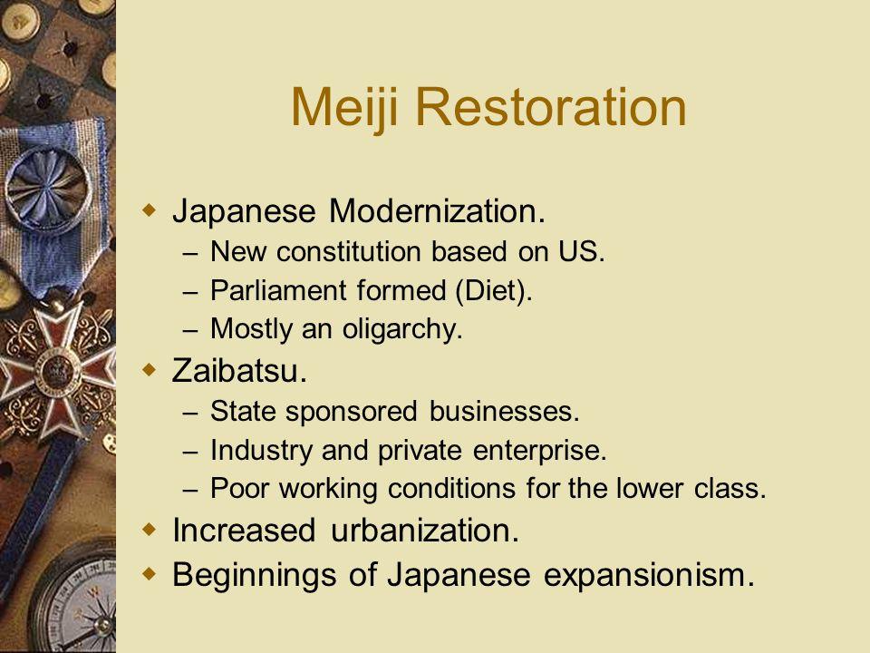 Meiji Restoration Japanese Modernization. – New constitution based on US. – Parliament formed (Diet). – Mostly an oligarchy. Zaibatsu. – State sponsor