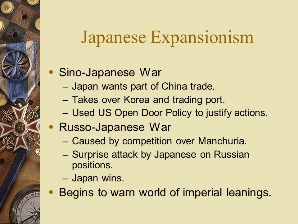 Japanese Expansionism Sino-Japanese War – Japan wants part of China trade. – Takes over Korea and trading port. – Used US Open Door Policy to justify