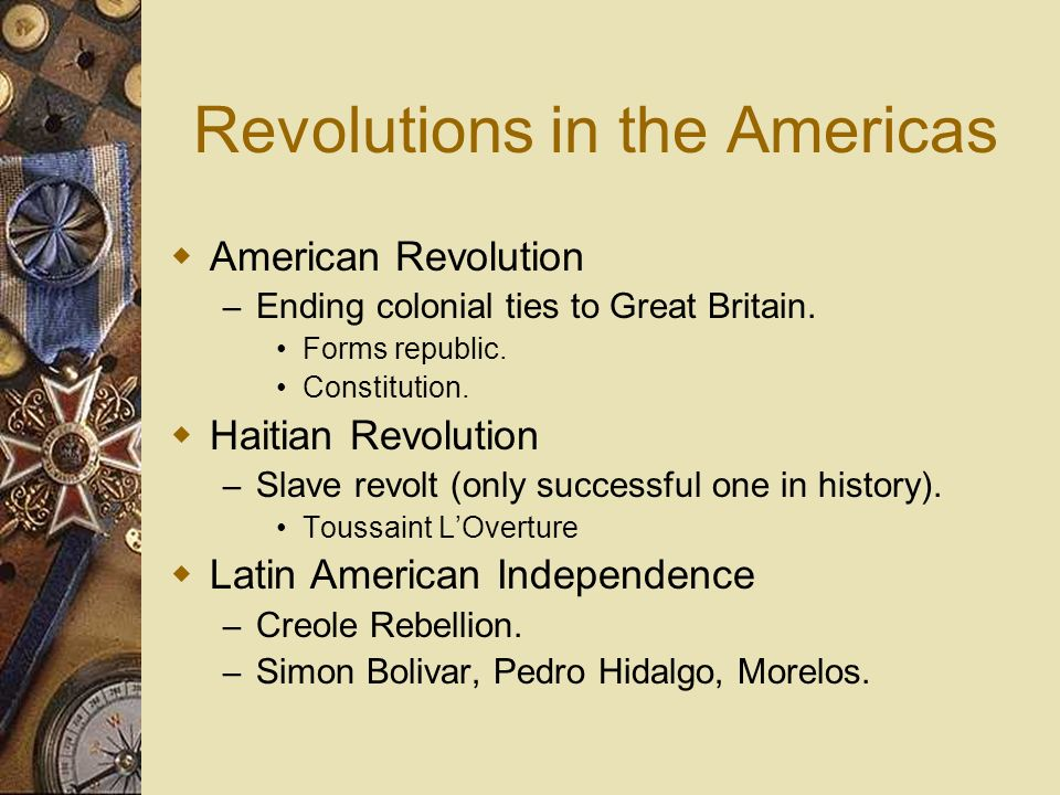 Revolutions in the Americas American Revolution – Ending colonial ties to Great Britain. Forms republic. Constitution. Haitian Revolution – Slave revo