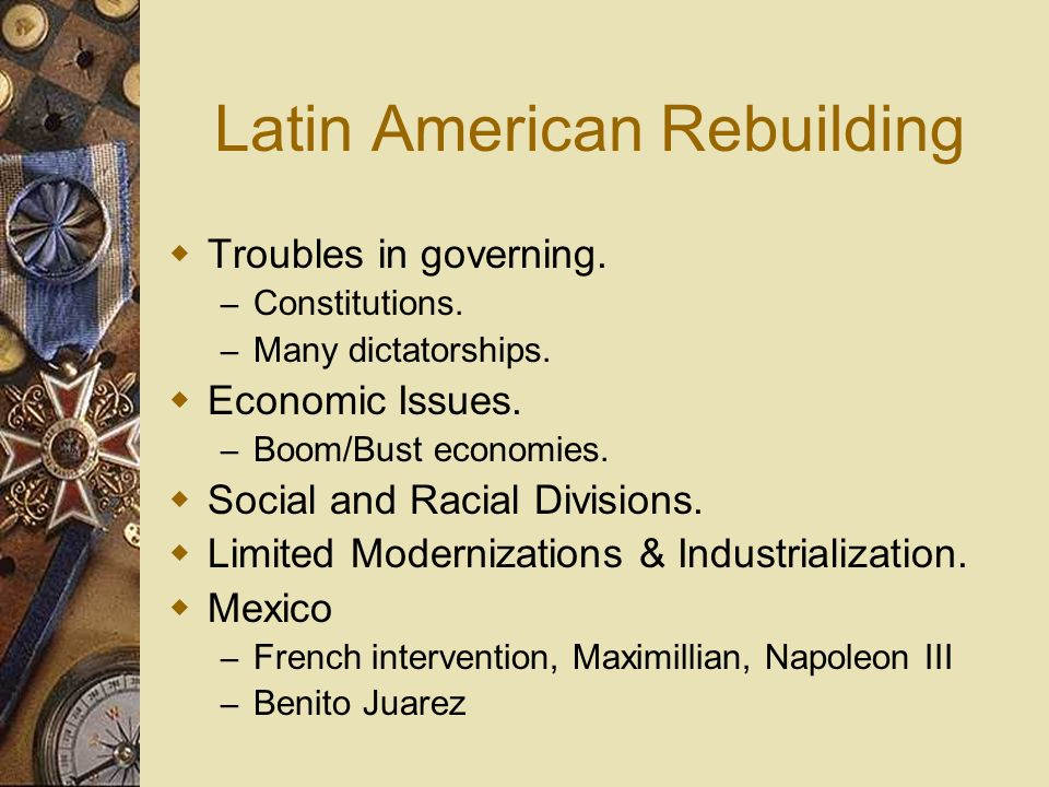 Latin American Rebuilding Troubles in governing. – Constitutions. – Many dictatorships. Economic Issues. – Boom/Bust economies. Social and Racial Divi