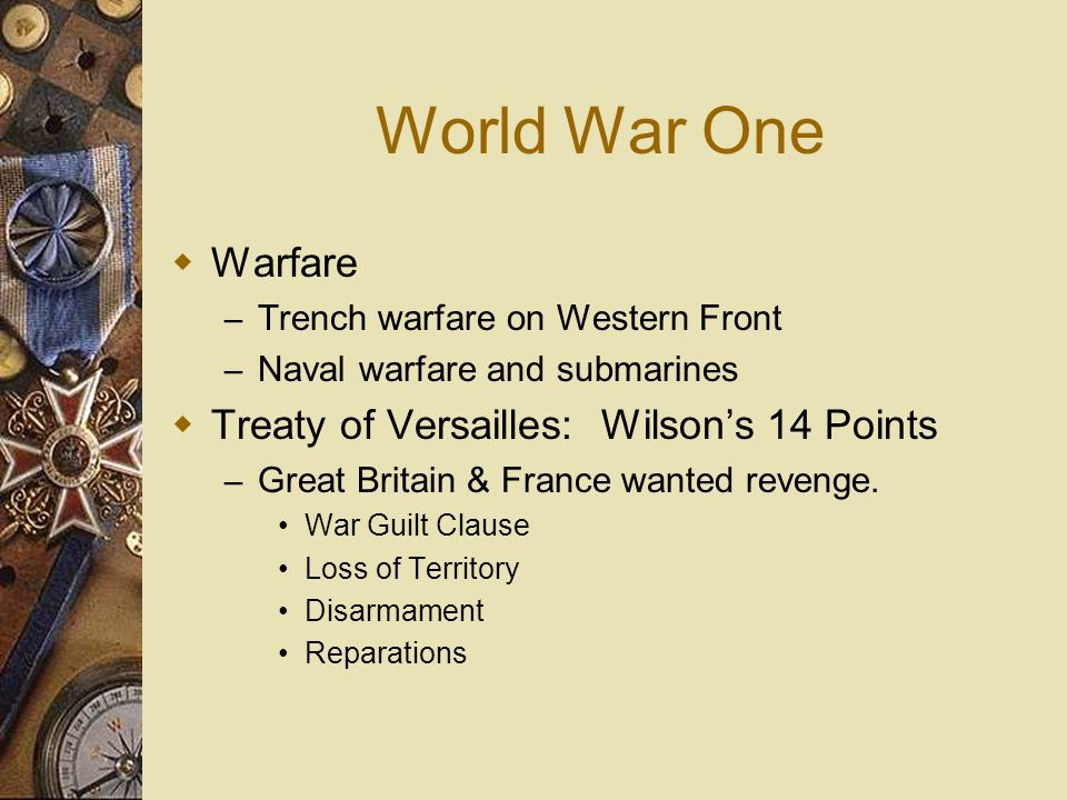World War One Warfare – Trench warfare on Western Front – Naval warfare and submarines Treaty of Versailles: Wilsons 14 Points – Great Britain & Franc