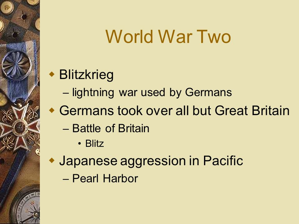 World War Two Blitzkrieg – lightning war used by Germans Germans took over all but Great Britain – Battle of Britain Blitz Japanese aggression in Paci