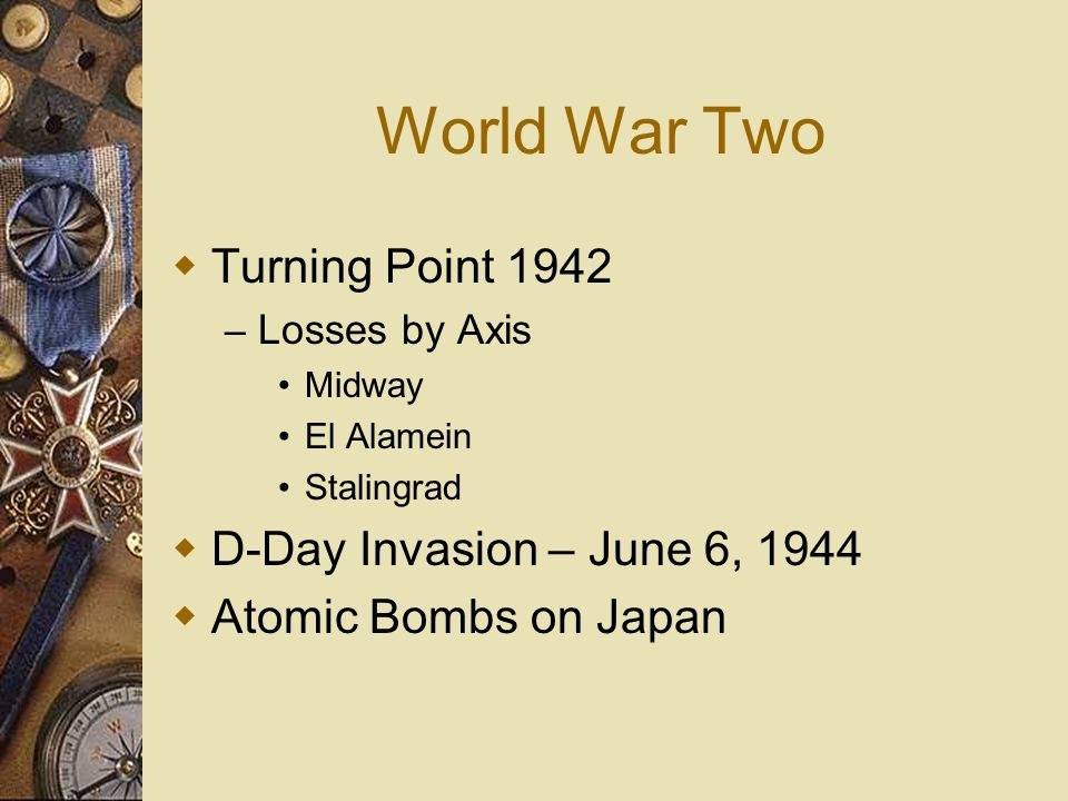 World War Two Turning Point 1942 – Losses by Axis Midway El Alamein Stalingrad D-Day Invasion – June 6, 1944 Atomic Bombs on Japan
