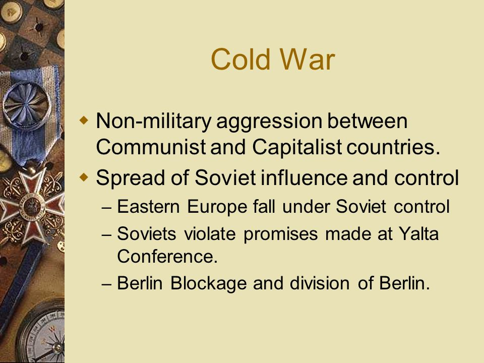 Cold War Non-military aggression between Communist and Capitalist countries. Spread of Soviet influence and control – Eastern Europe fall under Soviet