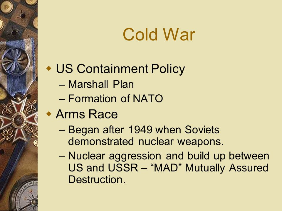 Cold War US Containment Policy – Marshall Plan – Formation of NATO Arms Race – Began after 1949 when Soviets demonstrated nuclear weapons. – Nuclear a