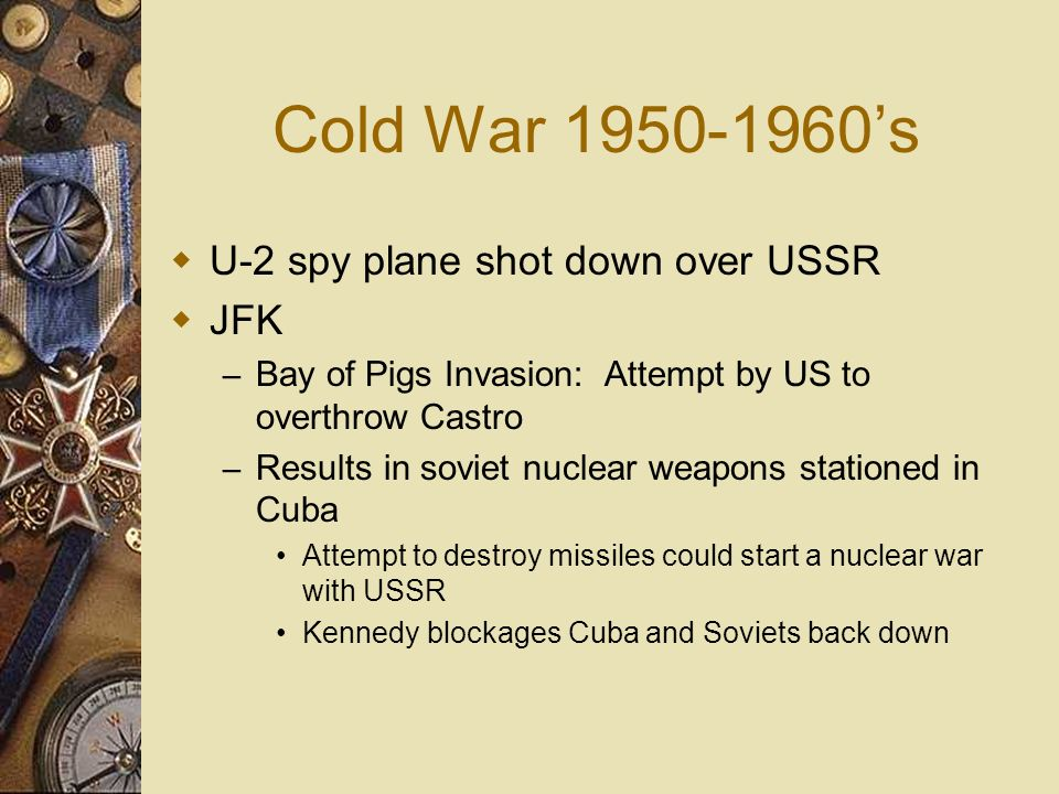 Cold War 1950-1960s U-2 spy plane shot down over USSR JFK – Bay of Pigs Invasion: Attempt by US to overthrow Castro – Results in soviet nuclear weapon