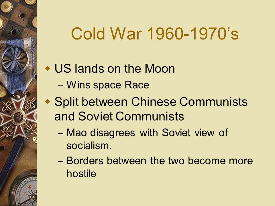 Cold War 1960-1970s US lands on the Moon – Wins space Race Split between Chinese Communists and Soviet Communists – Mao disagrees with Soviet view of