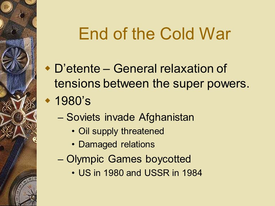 End of the Cold War Detente – General relaxation of tensions between the super powers. 1980s – Soviets invade Afghanistan Oil supply threatened Damage