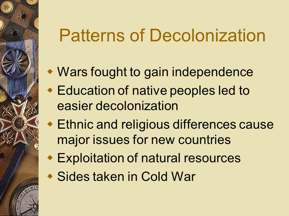 Patterns of Decolonization Wars fought to gain independence Education of native peoples led to easier decolonization Ethnic and religious differences