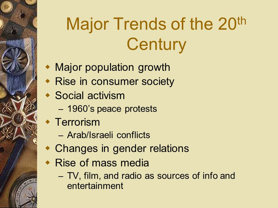 Major Trends of the 20 th Century Major population growth Rise in consumer society Social activism – 1960s peace protests Terrorism – Arab/Israeli con
