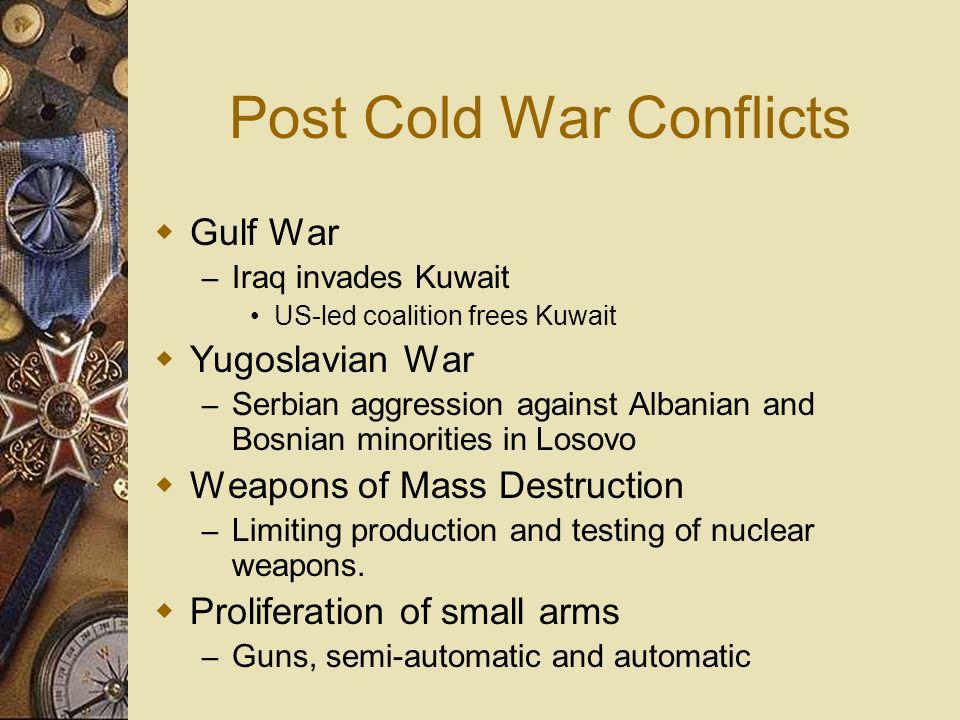 Post Cold War Conflicts Gulf War – Iraq invades Kuwait US-led coalition frees Kuwait Yugoslavian War – Serbian aggression against Albanian and Bosnian