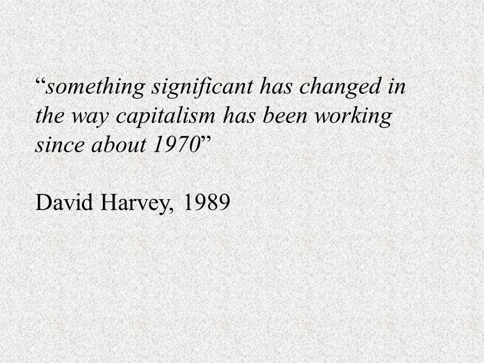 something significant has changed in the way capitalism has been working since about 1970 David Harvey, 1989