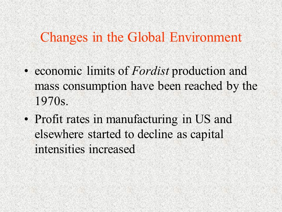 Changes in the Global Environment economic limits of Fordist production and mass consumption have been reached by the 1970s. Profit rates in manufactu