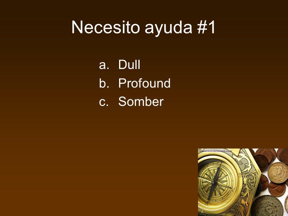 Necesito ayuda #1 a.Dull b.Profound c.Somber