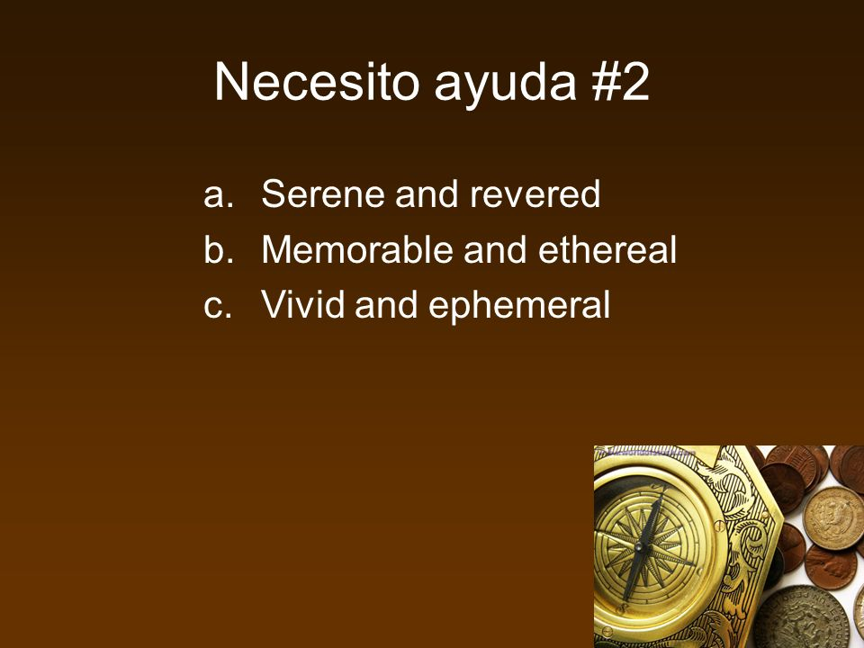 Necesito ayuda #2 a.Serene and revered b.Memorable and ethereal c.Vivid and ephemeral
